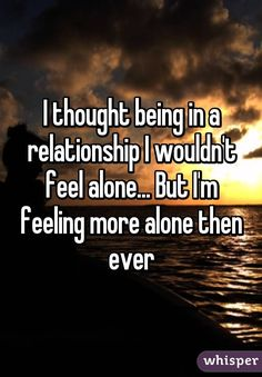 I thought being in a relationship I wouldn't feel alone... But I'm feeling more alone then ever