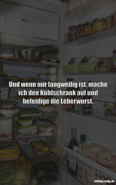 Und wenn mir langweilig ist, mache ich den Kühlschrank auf und beleidige die Leberwurst. ... gefunden auf https://www.istdaslustig.de/spruch/4219 #lustig #sprüche #fun #spass