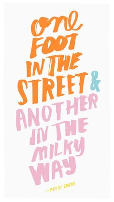 """One foot in the street & another in the milky way."" Patti Smith 