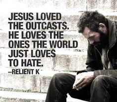 Yes he sure does. I've always been an outcast and I will never fit into today's society and I know that people will dislike me but that's okay because I know  that's not who or what I was meant to be. I was meant to be different and to be in this world spread the word of God spread the love and hope that Jesus gives give my testimonies make a difference in peoples lives but I was never meant not be a part of  this world. (ROMANS 12:2) Also what Jesus meant as outcasts are the sinners people…