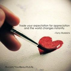 Trade your expectations for appreciation & the world changes instantly. -Tony Robbins #wisdom #yourbeautifullife
