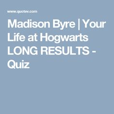Madison Byre | Your Life at Hogwarts LONG RESULTS - Quiz