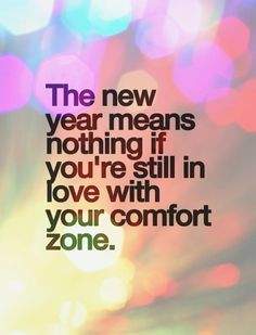 The new year means nothing if you're still in love with your comfort zone. Happy New Year!