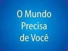 O MUNDO PRECISA DE VOCE
