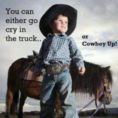 Also cowgirl up. Dont be a cry baby.
