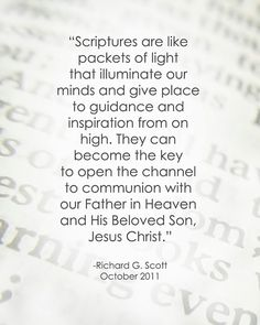 Scriptures are like packets of light that illuminate our minds and give place to guidance and inspiration from on high. They can become the key to open up the channel to communion with our father in Heaven and his beloved son Jesus Christ. Lds Quotes, Religious Quotes, Uplifting Quotes, Spiritual Quotes, Gospel Quotes, Religious Images, Inspiring Quotes, Scripture Study, Scripture Quotes