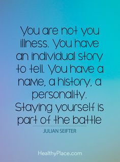 Quote on mental health stigma: You are not you illness . You have an individual story to tell. You have a name, a history, a personality. Staying yourself is part of the battle - Julian Seifter. www.HealthyPlace.com