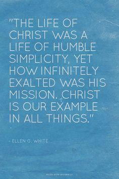"""""""The life of Christ was a life of humble simplicity, yet how infinitely exalted was His mission. Christ is our example in all things."""" - ~ Ellen G. White 