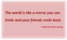 """""""The world is like a mirror you see.  Smile and your friends smile back."""" - Japanese Zen saying"""