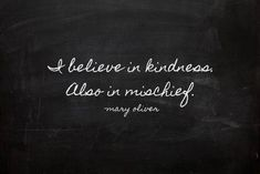 I believe in kindness. Also in mischief.