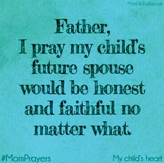 Father, I pray that my child's future spouse would be honest and faithful no matter what. Amen So Be It , thank you Lord Prayer For My Son, Prayer For Mothers, Prayer For My Children, Mothers Love, Mom Prayers, Prayer Times, Prayer Board, Prayer List, Prayer Quotes