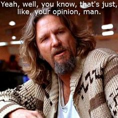 The Dude (My goal is to be a bit more like the dude... he goes with the flow and I love that.)