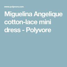 Miguelina Angelique cotton-lace mini dress - Polyvore
