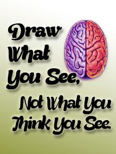 One of Mr.Mallory's Maxims; Let your right hemisphere record what your eyes really perceive instead of having your left hemisphere interfere with concepts, knowledge, and symbols that it has about whatever it is you're looking at and trying to draw.