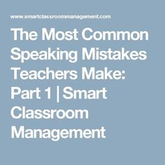 The Most Common Speaking Mistakes Teachers Make: Part 1 | Smart Classroom Management