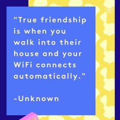 True friendship is when you walk into their house and your WiFi connects automatically.