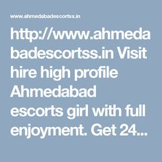 http://www.ahmedabadescortss.in Visit hire high profile Ahmedabad escorts girl with full enjoyment. Get 24 hours services by hot female mate. Girls are here for all fulfillment. http://www.ahmedabadescortss.in
