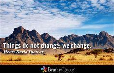 Things do not change; we change. - Henry David Thoreau - BrainyQuote