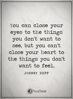 You can close your eyes tot he things you don't want to see, but you can't close your heart to the things you don't want to feel. - Johnny Depp  #powerofpositivity #positivewords  #positivethinking #inspirationalquote #motivationalquotes #quotes #heart #love