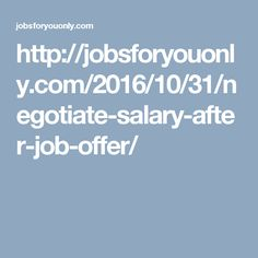 http://jobsforyouonly.com/2016/10/31/negotiate-salary-after-job-offer/ HOW TO NEGOTIATE SALARY AFTER JOB OFFER – 8 TIPS TO FOLLOW