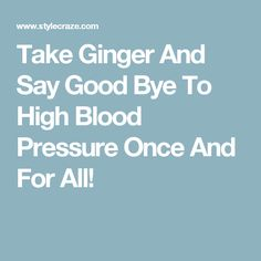 Take Ginger And Say Good Bye To High Blood Pressure Once And For All!