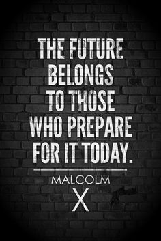 The future belongs to those who prepare for it today. – Malcom X thedailyquotes.com