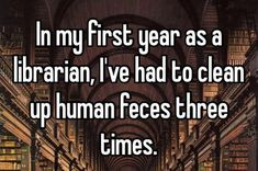 """In my first year as a librarian, I've had to clean up human feces three times."" All confessions courtesy of Whisper."