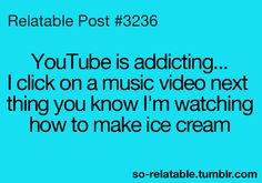 YouTube is addicting. I'll be watching a music video and then the next them you know, I'm watching how to make ice cream