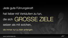 Jede gute Führungskraft hat lieber mit Verkäufern zu tun, die sich GROSSE ZIELE setzen als mit solchen, die immer nur zu klein anfangen. www.martinlimbeck.de