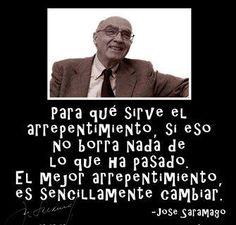 jose-saramago...CAMBIAR, LA MEJOR FORMA DE ARREPENTIRSE... MUY BUENO Y CIERTO, PARA REFLEXIONAR