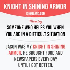 """""""Knight in shining armor"""" is someone who helps you when you are in a difficult situation. Example: Jason was my knight in shining armor. He brought food and newspapers every day until I got better. English Idioms, English Vocabulary Words, English Phrases, English Book, Learn English Words, English Writing, English Lessons, Teaching English, Interesting English Words"""