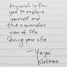 my wish is for you to explore yourself and find a marvelous view of life during your life. yayoi kusama