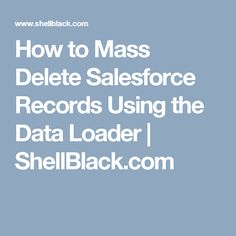 How to Mass Delete Salesforce Records Using the Data Loader | ShellBlack.com