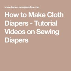 How to Make Cloth Diapers - Tutorial Videos on Sewing Diapers