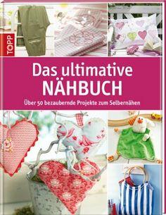 Das ultimative Nähbuch: Über 50 bezaubernde Projekte zum Selbernähen: Amazon.de: Bücher