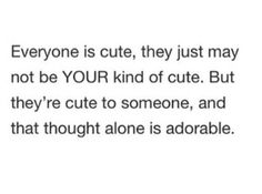 Everyone is cute, quotes, adorable