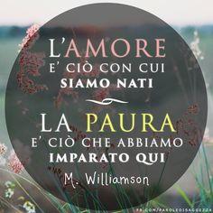 L'amore è ciò con cui siamo nati. La paura è ciò che abbiamo imparato qui (M. Williamson) #williamson #amore #paura #aforismi #citazioni #cartolinevirtuali #frasifacebook