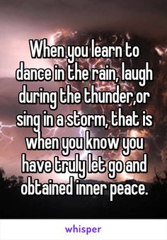When you learn to dance in the rain, laugh during the thunder,or sing in a storm, that is when you know you have truly let go and obtained inner peace.