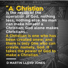 """A Christian is the result of the operation of God, nothing less, nothing else. No man can make himself a Christian; God alone makes Christians... A Christian is one who has been created anew; and there is only One who can create, namely, God. It takes the power of God to make a Christian."" -  D Martin Lloyd-Jones 