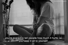 You're scared to tell people how much it hurts, so you keep it all to yourself quotes quote sad quotes depression quotes sad life quotes quotes about depression