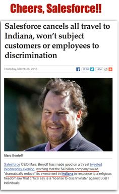 Yahoo for CEO BENIOFF!!!     March 26, 2015: $4-billion company pulls out of INDIANA after STATE PASSES GAY DISCRIMINATION LAW disguised as 'RELIGIOUS FREEDOM.' *CHEERS!* Now wait for the whining xtians, who will also demand that they be free from consequences of their actions, too. ;) #SalesForce #ChristianBigotry #gayrights