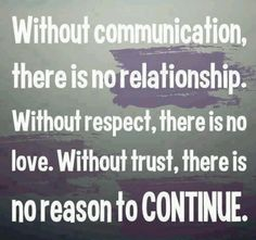 Without communication, there is no relationship. Without respect, there is no love. Without trust, there is no reason to continue. Story of my life at the moment Great Quotes, Quotes To Live By, Funny Quotes, Inspirational Quotes, Amazing Quotes, Meaningful Quotes, Quotes Quotes, Motivational Quotes, Lost Quotes