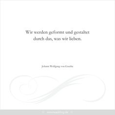 """Trausprüche & Zitate - Hochzeit, Liebe, Glück - """"Wir werden geformt und gestaltet durch das, was wir lieben."""" Johann Wolfgang von Goethe The Words, Word Line, Everlasting Love, Cause And Effect, Beauty Quotes, Inner Peace, Just Do It, Motto, Love Quotes"""