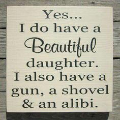 Yes... I do have a beautiful daughter I also have a gun a shovel and an alibi