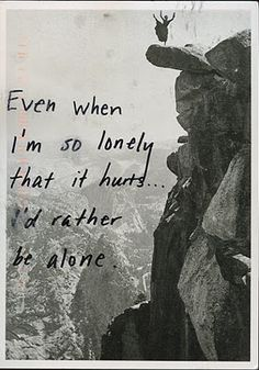 even when I'm so lonely that it hurts... I'd rather be alone #postsecret
