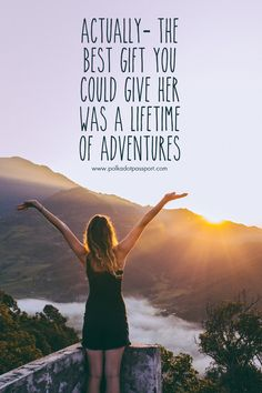 Actually, the best gift you could give her was a lifetime of adventures.