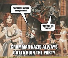 Grammar Nazi's? You mean saviors of the English language!!!!  (I do this on dating sites. I don't care if you get pissed off and cuss me out, I'm not dating your retarded ass anyways!) :)