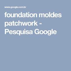 foundation moldes patchwork - Pesquisa Google