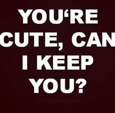 Quote of the day. qotd ... Very cute, you are a keeper!