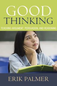 Good Thinking: Teaching Argument, Persuasion, and Reasoning by Erik Palmer, Paperback | Barnes & Noble
